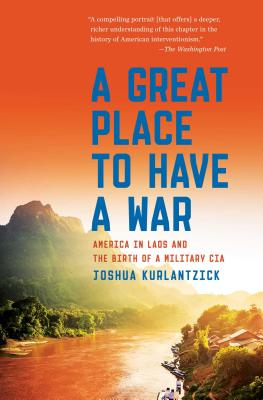 A Great Place to Have a War: America in Laos and the Birth of a Military CIA - Kurlantzick, Joshua