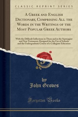 A Greek and English Dictionary, Comprising All the Words in the Writings of the Most Popular Greek Authors: With the Difficult Inflections in Them and in the Septuagint and New Testament; Designed for the Use of Schools and the Undergraduate Course of A C - Groves, John