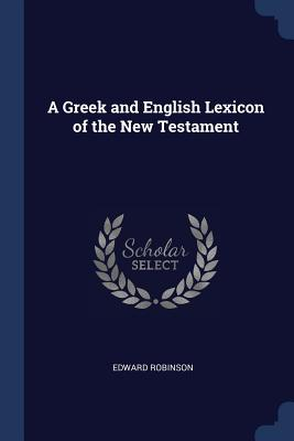 A Greek and English Lexicon of the New Testament - Robinson, Edward