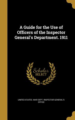A Guide for the Use of Officers of the Inspector General's Department. 1911 - United States War Dept Inspector Gener (Creator)