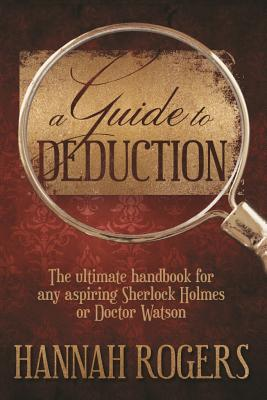 A Guide to Deduction: The Ultimate Handbook for Any Aspiring Sherlock Holmes or Doctor Watson - Rogers, Hannah