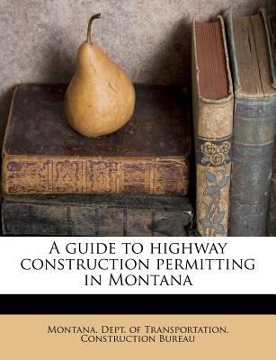 A Guide to Highway Construction Permitting in Montana - Montana Dept of Transportation Constr (Creator)