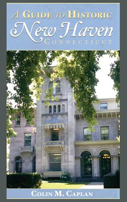 A Guide to Historic New Haven, Connecticut - Caplan, Colin M