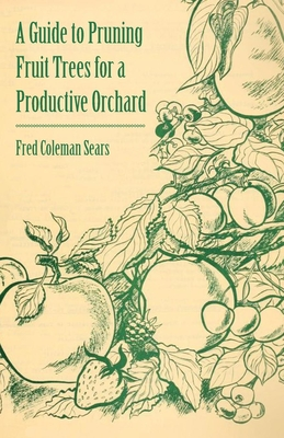A Guide to Pruning Fruit Trees for a Productive Orchard - Sears, Fred Coleman
