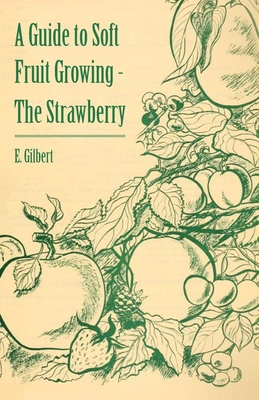 A Guide to Soft Fruit Growing - The Strawberry - Gilbert, E