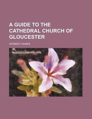 A Guide to the Cathedral Church of Gloucester - Haines, Herbert