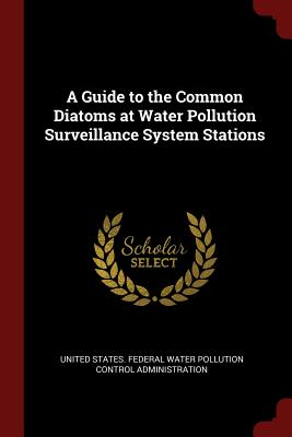 A Guide to the Common Diatoms at Water Pollution Surveillance System Stations - United States Federal Water Pollution C (Creator)