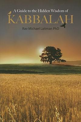 A Guide to the Hidden Wisdom of Kabbalah - Laitman, Michael, Rabbi, PhD