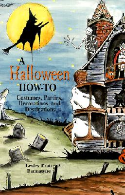 A Halloween How-To: Costumes, Parties, Decorations, and Destinations - Bannatyne, Lesley