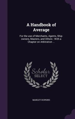 A Handbook of Average: For the Use of Merchants, Agents, Ship-Owners, Masters, and Others: With a Chapter on Arbitration ... - Hopkins, Manley