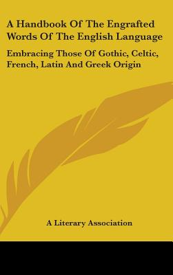 A Handbook of the Engrafted Words of the English Language: Embracing Those of Gothic, Celtic, French, Latin and Greek Origin - Kessinger Publishing Company, and A Literary Association, Literary Association