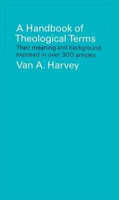 A Handbook of Theological Terms: Their Meaning and Background Exposed in Over 300 Articles - Harvey, Van A