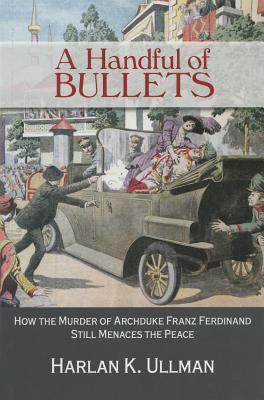 A Handful of Bullets: How the Murder of Archduke Franz Ferdinand Still Menaces the Peace - Ullman, Harlan K.