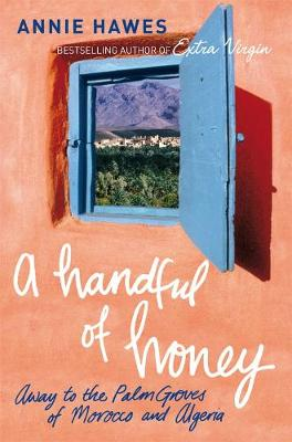A Handful of Honey: Away to the Palm Groves of Morocco and Algeria - Hawes, Annie