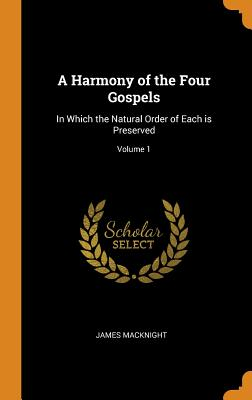 A Harmony of the Four Gospels: In Which the Natural Order of Each Is Preserved; Volume 1 - Macknight, James