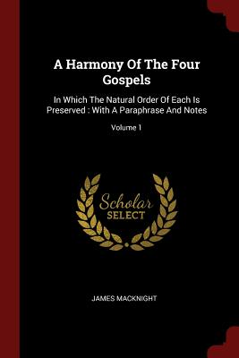 A Harmony of the Four Gospels: In Which the Natural Order of Each Is Preserved: With a Paraphrase and Notes; Volume 1 - Macknight, James