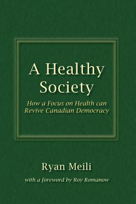 A Healthy Society: How a Focus on Health can Revive Canadian Democracy - Meili, Ryan, and Romanow, Roy (Foreword by)