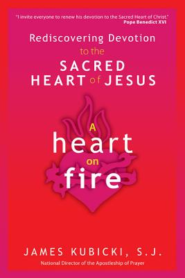 A Heart on Fire: Rediscovering Devotion to the Sacred Heart of Jesus - Kubicki S J, James