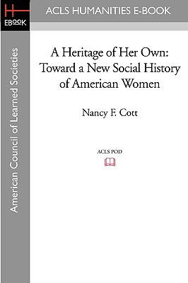 A Heritage of Her Own: Toward a New Social History of American Women - Cott, Nancy F, and Pleck, Elizabeth H