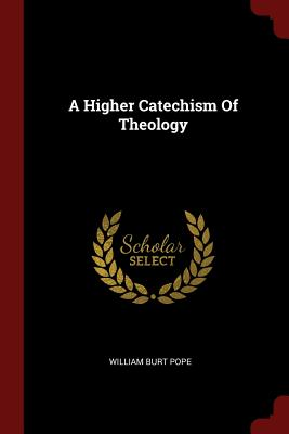 A Higher Catechism of Theology - Pope, William Burt