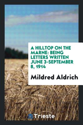 A Hilltop on the Marne: Being Letters Written June 3-September 8, 1914 - Aldrich, Mildred