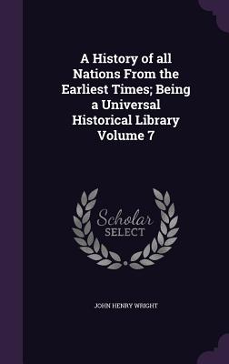 A History of All Nations from the Earliest Times; Being a Universal Historical Library Volume 7 - Wright, John Henry