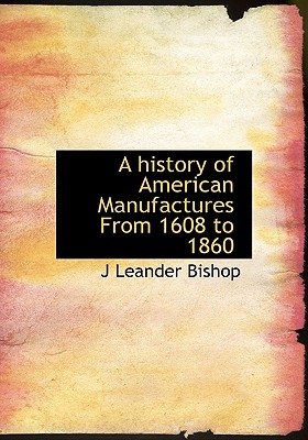 A History of American Manufactures from 1608 to 1860 - Bishop, J Leander