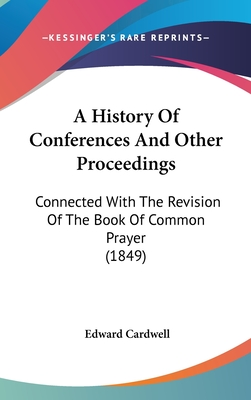A History of Conferences and Other Proceedings Connected with the Revision of the Book of Common Prayer: From the Year 1558 to the Year 1690 - Cardwell, Edward