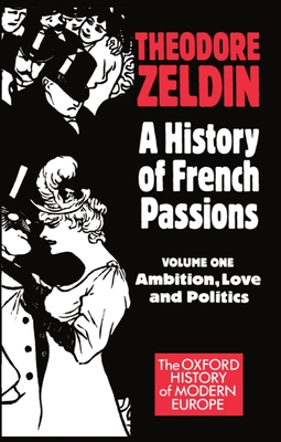A History of French Passions 1848-1945: Volume I: Ambition, Love, and Politics - Zeldin, Theodore