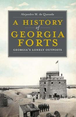A History of Georgia Forts: Georgia's Lonely Outposts - De Quesada, Alejandro M