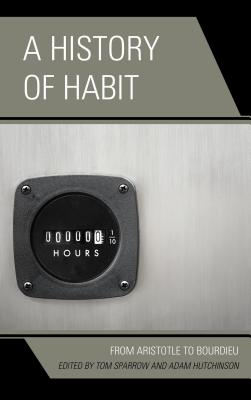 A History of Habit: From Aristotle to Bourdieu - Sparrow, Tom (Editor)