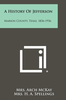 A History of Jefferson: Marion County, Texas, 1836-1936 - McKay, Mrs Arch, and Spellings, Mrs H a