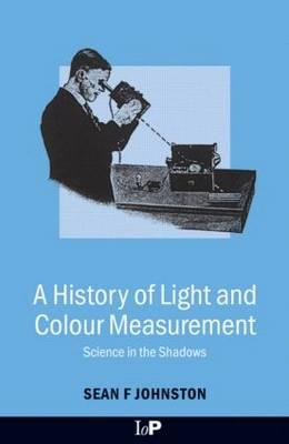 A History of Light and Colour Measurement: Science in the Shadows - Johnston, Sean F