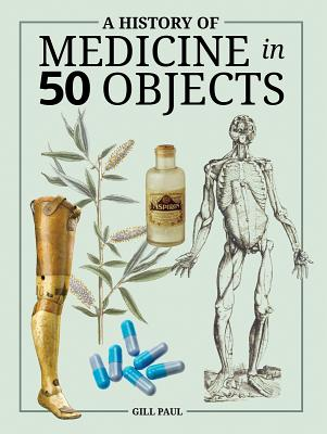 A History of Medicine in 50 Objects - Paul, Gill