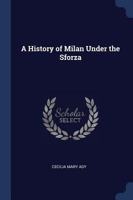 A History of Milan Under the Sforza - Ady, Cecilia Mary
