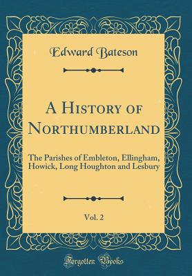 A History of Northumberland, Vol. 2: The Parishes of Embleton, Ellingham, Howick, Long Houghton and Lesbury (Classic Reprint) - Bateson, Edward