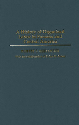 A History of Organized Labor in Panama and Central America - Alexander, Robert J