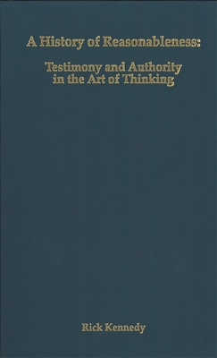 A History of Reasonableness: Testimony and Authority in the Art of Thinking - Kennedy, Rick