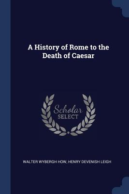 A History of Rome to the Death of Caesar - How, Walter Wybergh, and Leigh, Henry Devenish