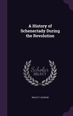 A History of Schenectady During the Revolution - Hanson, Willis T