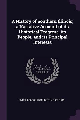 A History of Southern Illinois; A Narrative Account of Its Historical Progress, Its People, and Its Principal Interests - Smith, George Washington