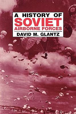 A History of Soviet Airborne Forces - Glantz, David M