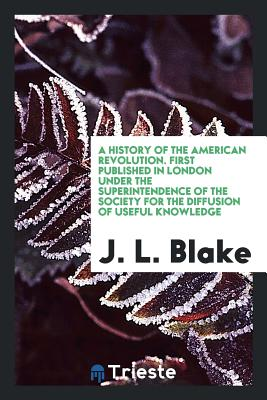 A History of the American Revolution. First Published in London Under the Superintendence of the Society for the Diffusion of Useful Knowledge - Blake, J L