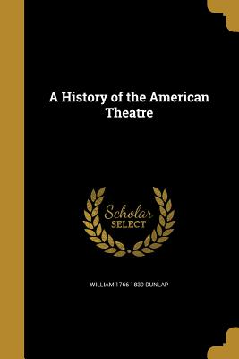 A History of the American Theatre - Dunlap, William 1766-1839