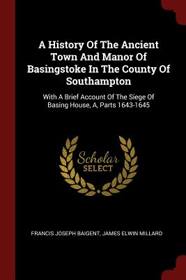 A History of the Ancient Town and Manor of Basingstoke in the County of Southampton: With a Brief Account of the Siege of Basing House, A, Parts 1643-1645 - Baigent, Francis Joseph