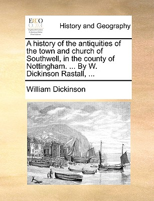 A History of the Antiquities of the Town and Church of Southwell, in the County of Nottingham. ... by W. Dickinson Rastall, ... - Dickinson, William