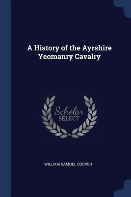 A History of the Ayrshire Yeomanry Cavalry - Cooper, William Samuel