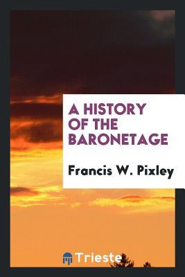 A History of the Baronetage - Pixley, Francis W