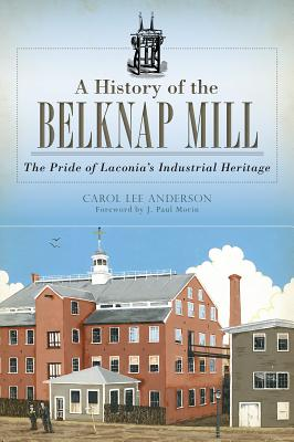 A History of the Belknap Mill: The Pride of Laconia's Industrial Heritage - Anderson, Carol, and Morin, J Paul (Foreword by)