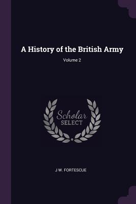 A History of the British Army; Volume 2 - Fortescue, J W, Sir